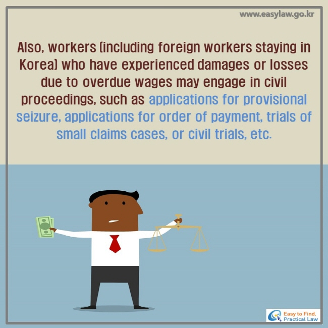 Also, workers (including foreign workers staying in Korea) who have experienced damages or losses due to overdue wages may engage in civil proceedings, such as applications for provisional seizure, applications for order of payment, trials of small claims cases, or civil trials, etc.